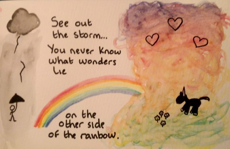 See out the storm…You never know what wonders lie on the other side of therainbow.